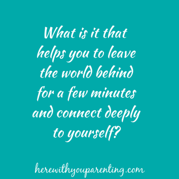 what-is-it-that-helps-you-to-leave-the-world-behind-for-a-few-minutes-and-connect-deeply-to-yourself